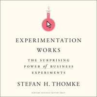Experimentation Works: The Surprising Power of Business Experiments - Stefan H. Thomke