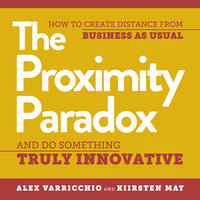 The Proximity Paradox: How to Create Distance from Business as Usual and Do Something Truly Innovative - Kiirsten May, Alex Varricchio