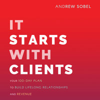 It Starts With Clients: Your 100-Day Plan to Build Lifelong Relationships and Revenue - Andrew Sobel