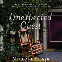 The Unexpected Guest: How a Homeless Man from the Streets of L.A. Redefined Our Home - Michael Konik