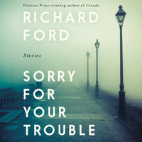 Sorry For Your Trouble: Stories - Richard Ford