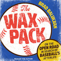 The Wax Pack: On the Open Road in Search of Baseball's Afterlife - Brad Balukjian