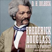Frederick Douglass: America's Prophet - D.H. Dilbeck