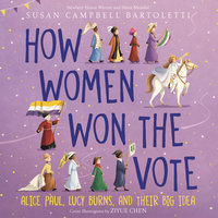How Women Won the Vote: Alice Paul, Lucy Burns, and Their Big Idea - Susan Campbell Bartoletti