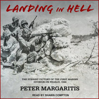 Landing in Hell: The Pyrrhic Victory of the First Marine Division on Peleliu, 1944 - Peter Margaritis