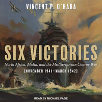 Six Victories: North Africa Malta and the Mediterranean Convoy War November 1941–March 1942 - Vincent O'Hara