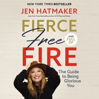 Fierce, Free, and Full of Fire: The Guide to Being Glorious You - Jen Hatmaker