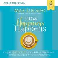 How Happiness Happens: Audio Bible Studies – Finding Lasting Joy in a World of Comparison, Disappointment, and Unmet Expectations - Max Lucado