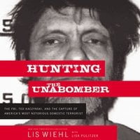 Hunting the Unabomber: The FBI, Ted Kaczynski, and the Capture of America's Most Notorious Domestic Terrorist - Lis Wiehl