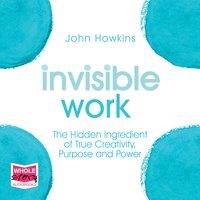 Invisible Work: The Hidden Ingredient of True Creativity, Purpose and Power - John Howkins
