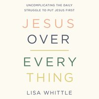 Jesus Over Everything: Uncomplicating the Daily Struggle to Put Jesus First - Lisa Whittle