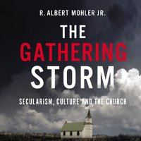The Gathering Storm: Secularism, Culture, and the Church - R. Albert Mohler, Jr.