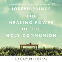 The Healing Power of the Holy Communion: A 90-Day Devotional - Joseph Prince