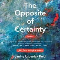 The Opposite of Certainty: Fear, Faith, and Life in Between - Janine Urbaniak Reid