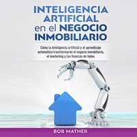 Inteligencia Artificial en el Negocio Inmobiliario: Cómo la inteligencia artificial y el aprendizaje automático transformarán el negocio inmobiliario, ... y las finanzas de todos - Bob Mather