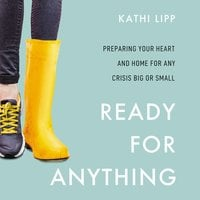 Ready for Anything: Preparing Your Heart and Home for Any Crisis Big or Small - Kathi Lipp