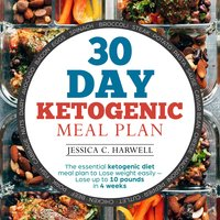 30 Day Ketogenic Meal Plan The Essential Ketogenic Diet Meal Plan to Lose Weight Easily - Lose Up to 10 Pounds in 4 Weeks - Jessica C. Harwell