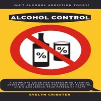 Alcohol Control: A Complete Guide For Overcoming Alcohol Addiction, Detoxifying the Body of Alcohol, and Discovering True Freedom in Life - Evelyn Cribster