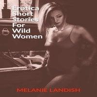 Erotica Short Stories For Wild Women - Melanie Landish