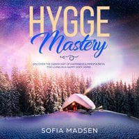 Hygge Mastery: Discover the Danish Art of Happiness & Mindfulness, for Living in a Happy Cozy Home! - Sofia Madsen