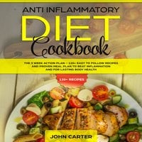 Anti Inflammatory Diet Cookbook: The 3 Week Action Plan – 120+ Easy to Follow Recipes and Proven Meal Plan to Beat Inflammation and for Lasting Body Health - John Carter