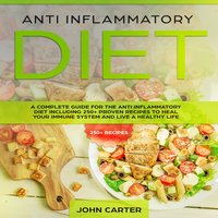Anti Inflammatory Diet: A Complete Guide for the Anti Inflammatory Diet Including 250+ proven recipes to Heal Your Immune System and Live a Healthy Life - John Carter