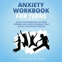 Anxiety Workbook for Teens: Solve Your Problems, no More Worries and Stress. Increase Your Social Confidence Forever - Kate Mary Hall