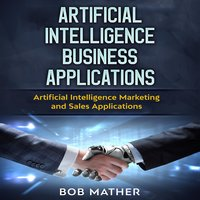 Artificial Intelligence Business Applications: Artificial Intelligence Marketing and Sales Applications - Bob Mather