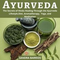 Ayurveda: The Secrets of Hindu Healing Through the Ayurveda Lifestyle. Diet, Aromatherapy, Yoga, and Meditation - Sandra Barrios