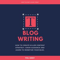 Blog Writing: How to Create Killer Content Strategy, Grow Audience and Learn to Monetize Your Blog - Phil Sweet