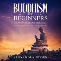 Buddhism For Beginners: The Practical Guide to the Buddha's Teachings to Help You Live a Life Full of Happiness and Peace without Stress or Anxiety Including Mindfulness, Zen and Tibetan Teachings - Alexandra Jessen