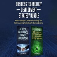 Business Technology Development Strategy Bundle: Artificial Intelligence, Blockchain Technology and Machine Learning Applications for Business Systems - Bob Mather