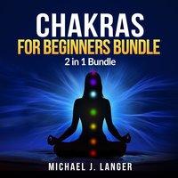 Chakras for Beginners Bundle: 2 in 1 Bundle, Chakras, Chakra Yoga - Michael J. Langer