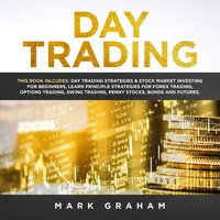 Day Trading: This Book Includes – Day Trading Strategies & Stock Market Investing for Beginners,Learn Principle Strategies for Forex Trading,Options Trading,Swing, Trading,Penny Stocks,Bonds and Futures - Mark Graham