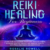 Reiki Healing for Beginners: Learn How To Cleanse Your Aura, Reduce Stress, Increase Positive Energy and Improve Health With Reiki Treatment and Meditation - Rosalie Rowell