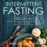 Intermittent Fasting: 3 Books in 1 – Intermittent Fasting for Beginners & Weight Loss + 30 Day Challenge + Intermittent Fasting & Keto Diet - Jessica C. Harwell