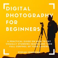 Digital Photography for Beginners: A Practical Guide on How to Get Visually Stunning Images and Take Full Control of Your Camera - Stefan Johnston