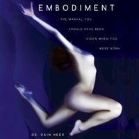 Embodiment: The Manual You Should Have Been Given When You Were Born - Dain Heer