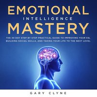 Emotional Intelligence Mastery: The 30 Day Step by Step Practical Guide to Improving your EQ, Building Social Skills, and Taking your Life to The Next Level - Gary Clyne