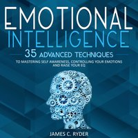 Emotional Intelligence: 35 Advanced Techniques to Mastering Self Awareness, Controlling Your Emotions and Raise Your EQ - James C. Ryder