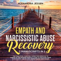 Empath and Narcissistic Abuse Recovery (2 Manuscripts in 1): The Practical Survival Guide for Empaths to Thrive in the Modern World & How to Recover from Narcissistic Abuse and Understand Narcissism - Alexandra Jessen