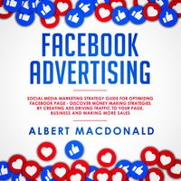Facebook Advertising: Social Media Marketing Strategy Guide for Optimizing Facebook Page - Discover Money Making Strategies by Creating Ads Driving Traffic To Your Page, Business and Making More Sales - Albert MacDonald
