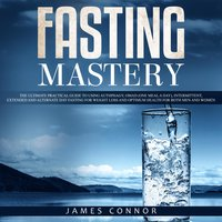 Fasting Mastery: The Ultimate Practical Guide to using Authphagy, OMAD (One Meal a Day), Intermittent, Extended and Alternate Day Fasting for Weight Loss and Optimum Health for Both Men and Women - James Connor