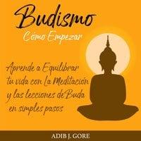 Budismo. Cómo Empezar. Aprende a Equilibrar tu vida con La Meditación y las lecciones de Buda en simples pasos. - Adib J. Gore