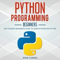 Python Programming: The Ultimate Beginner's Guide to Learn Python Step by Step - Ryan Turner