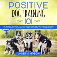 Positive Dog Training 101: The Practical Guide to Training Your Dog the Loving and Friendly Way Without Causing your Dog Stress or Harm Using Positive Reinforcement - Janet Simpson