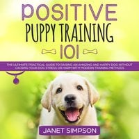 Positive Puppy Training 101: The Ultimate Practical Guide to Raising an Amazing and Happy Dog Without Causing Your Dog Stress or Harm With Modern Training Methods - Janet Simpson