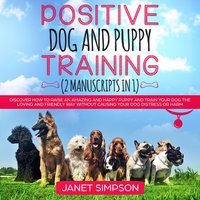 Positive Dog and Puppy Training: Discover How to Raise an Amazing and Happy Puppy and Train your Dog the Loving and Friendly Way without Causing Your Dog Distress or Harm - Janet Simpson
