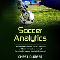 Soccer Analytics: Assess Performance, Tactics, Injuries and Team Formation through Data Analytics and Statistical Analysis - Chest Dugger