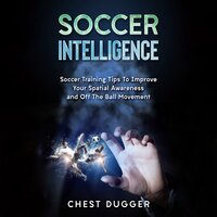 Soccer Intelligence: Soccer Training Tips To Improve Your Spatial Awareness and Intelligence In Soccer - Chest Dugger